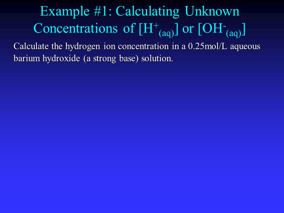 Example #1: Calculating Unknown Concentrations of [H+(aq)] or [OH-(aq)]